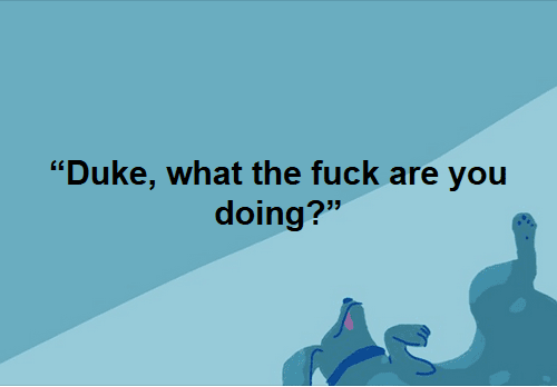 """Duke, what the fuck are you doing?"""